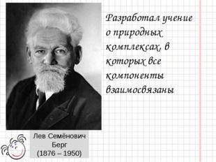 Лев Семёнович Берг (1876 – 1950) Разработал учение о природных комплексах, в