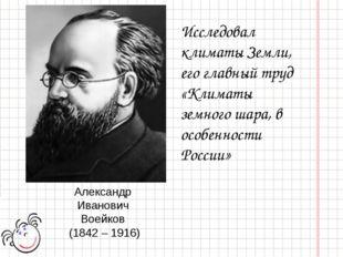 Александр Иванович Воейков (1842 – 1916) Исследовал климаты Земли, его главны