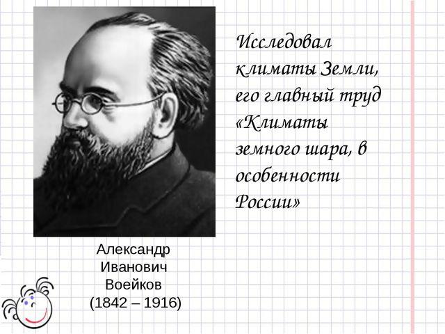 Александр Иванович Воейков (1842 – 1916) Исследовал климаты Земли, его главны...