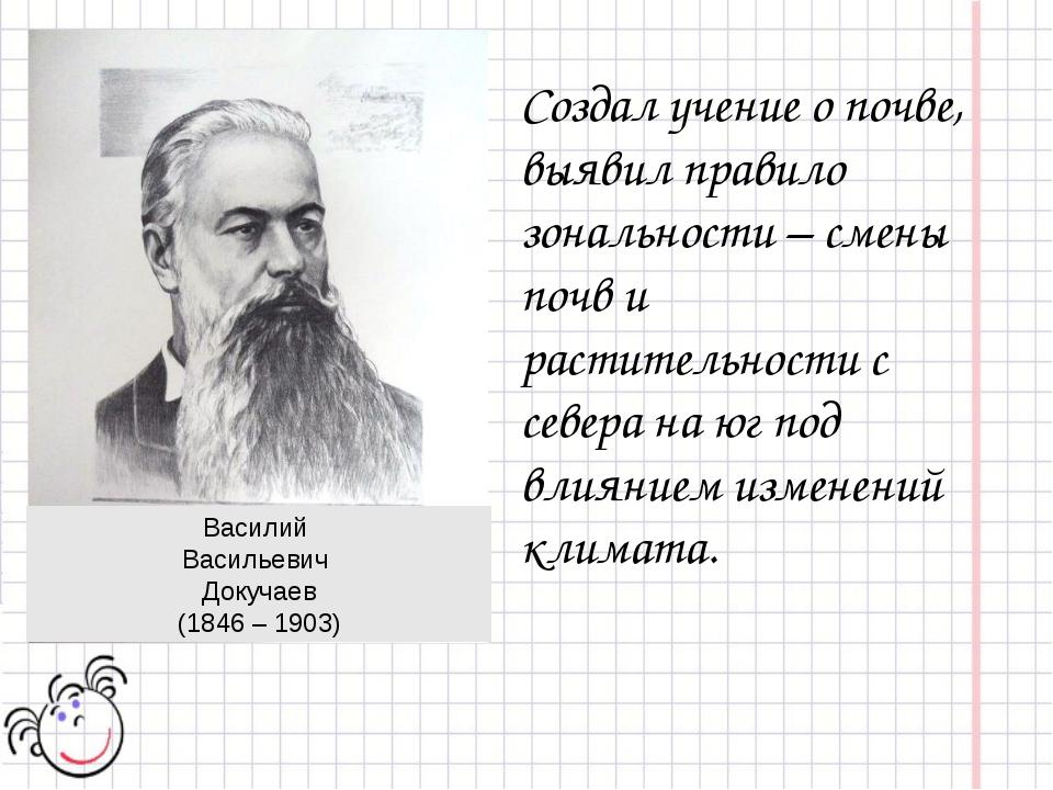 Василий Васильевич Докучаев (1846 – 1903) Создал учение о почве, выявил прави...