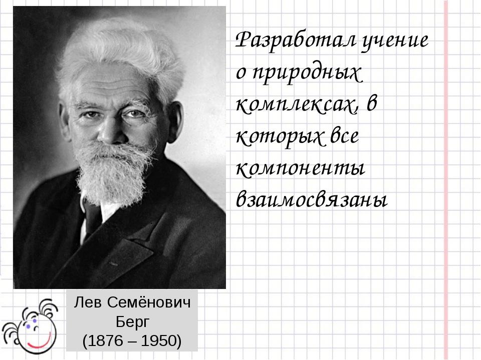 Лев Семёнович Берг (1876 – 1950) Разработал учение о природных комплексах, в...