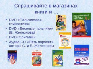 Спрашивайте в магазинах книги и … DVD «Пальчиковая гимнастика» DVD «Веселые п