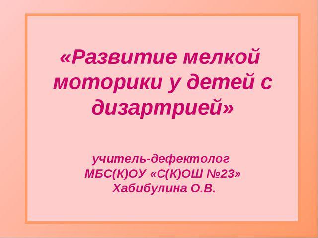 «Развитие мелкой моторики у детей с дизартрией» учитель-дефектолог МБС(К)ОУ «...