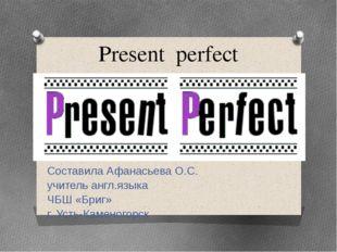 Present perfect Составила Афанасьева О.С. учитель англ.языка ЧБШ «Бриг» г. Ус