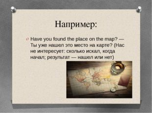 Например: Have you found the place on the map? — Ты уже нашел это место на ка