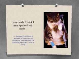 I can't walk. I think I have sprained my ankle. — Я не могу идти. Думаю, я вы