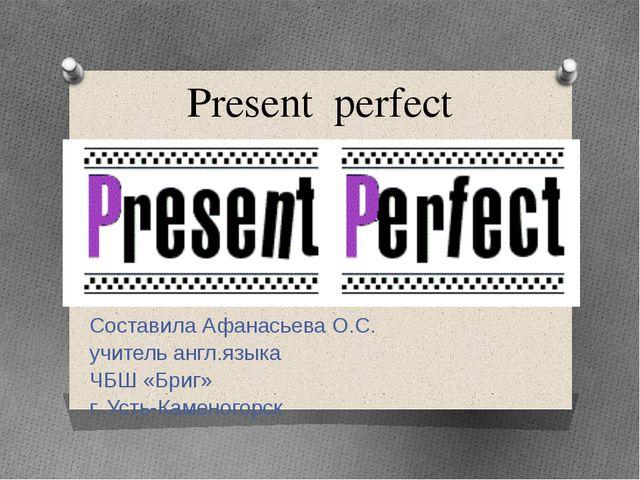 Present perfect Составила Афанасьева О.С. учитель англ.языка ЧБШ «Бриг» г. Ус...