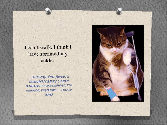 I can't walk. I think I have sprained my ankle. — Я не могу идти. Думаю, я вы...