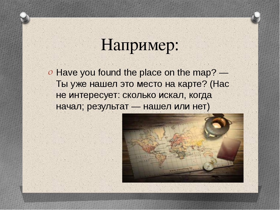 Например: Have you found the place on the map? — Ты уже нашел это место на ка...