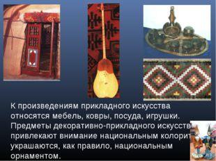 К произведениям прикладного искусства относятся мебель, ковры, посуда, игрушк