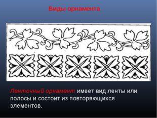 Виды орнамента Ленточный орнамент имеет вид ленты или полосы и состоит из пов