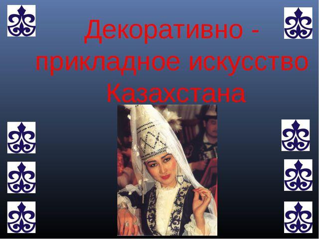 Декоративно - прикладное искусство Казахстана