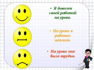 Рефлексия Я доволен своей работой на уроке. На уроке я работал неплохо. На ур