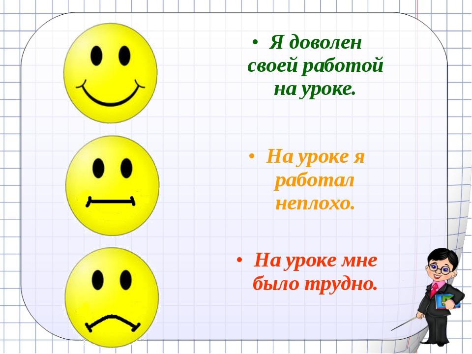 Рефлексия Я доволен своей работой на уроке. На уроке я работал неплохо. На ур...