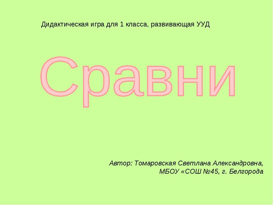 Автор: Томаровская Светлана Александровна, МБОУ «СОШ №45, г. Белгорода Дидакт...