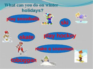 What can you do on winter holidays? ski skate make a snowman play snowballs