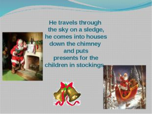 He travels through the sky on a sledge, he comes into houses down the chimney