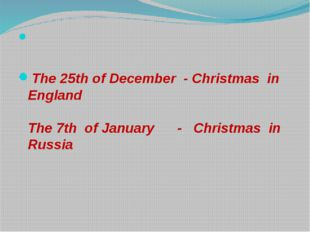 The 25th of December - Christmas in England The 7th of January - Christmas i
