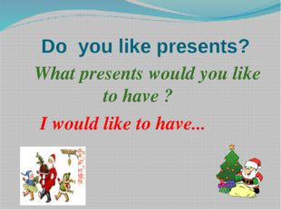 Do you like presents? What presents would you like to have ? I would like to