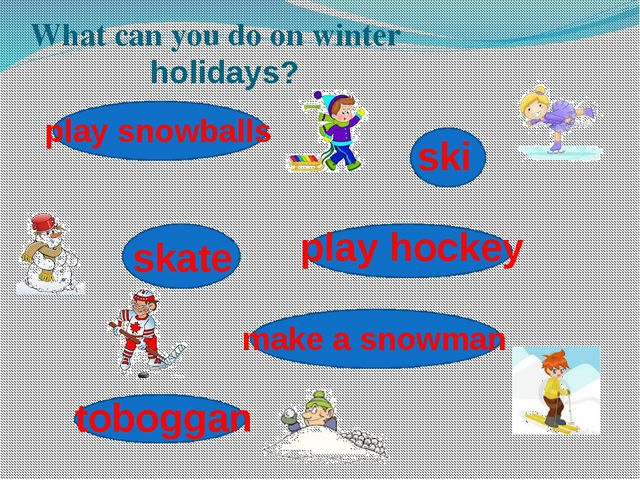 What can you do on winter holidays? ski skate make a snowman play snowballs...