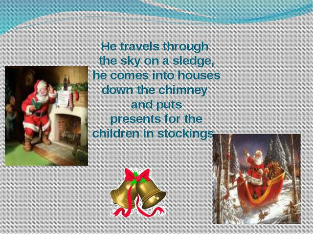 He travels through the sky on a sledge, he comes into houses down the chimney...