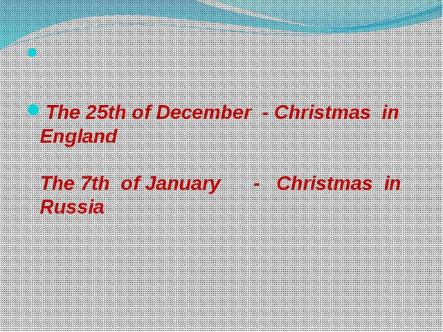 The 25th of December - Christmas in England The 7th of January - Christmas i...