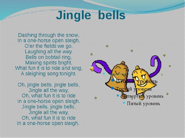 Dashing through the snow, In a one-horse open sleigh, O'er the fields we go,...