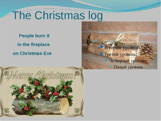 The Christmas log People burn it in the fireplace on Christmas Eve
