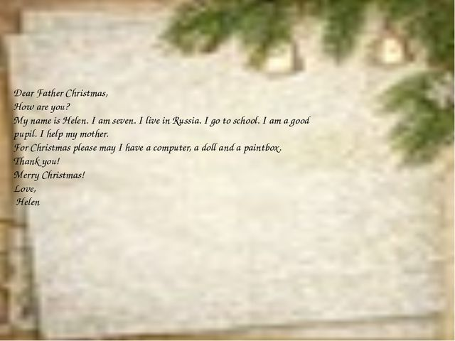 Dear Father Christmas, How are you? My name is Helen. I am seven. I live in...