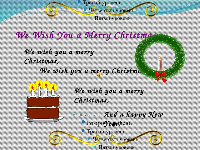 We Wish You a Merry Christmas We wish you a merry Christmas, We wish you a me...