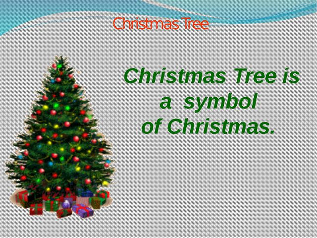 Christmas Tree Christmas Tree is а symbol of Christmas.
