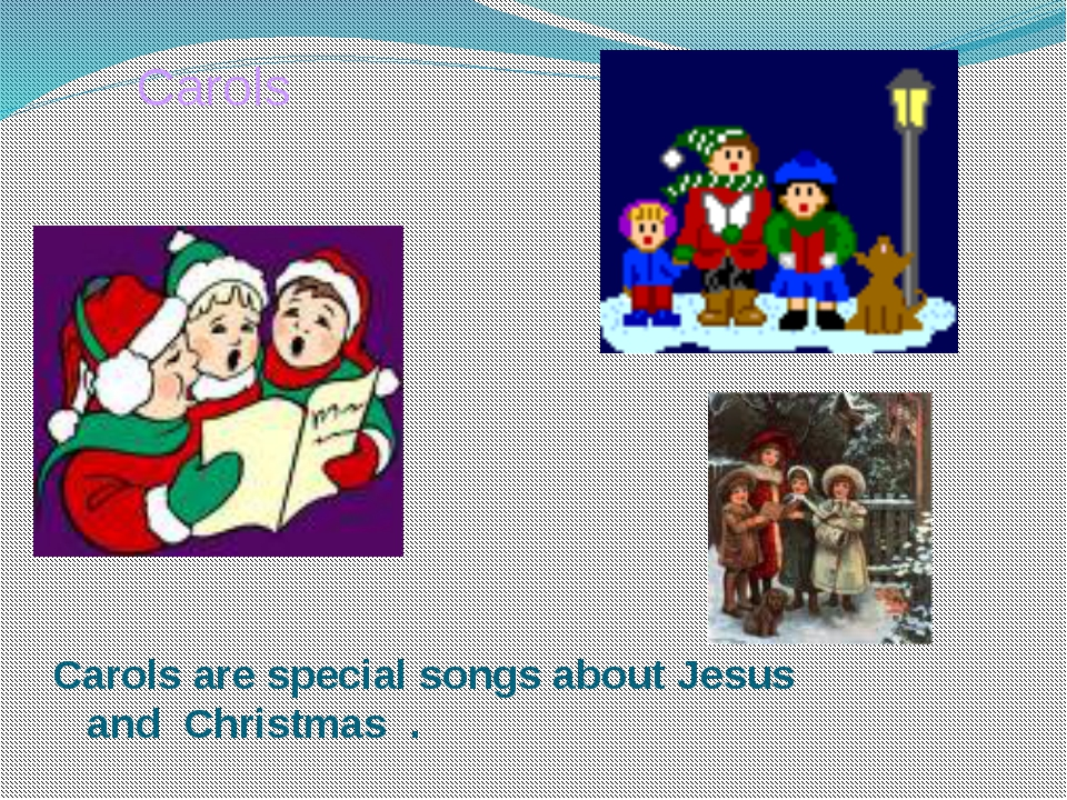 Carols Carols are special songs about Jesus and Christmas .
