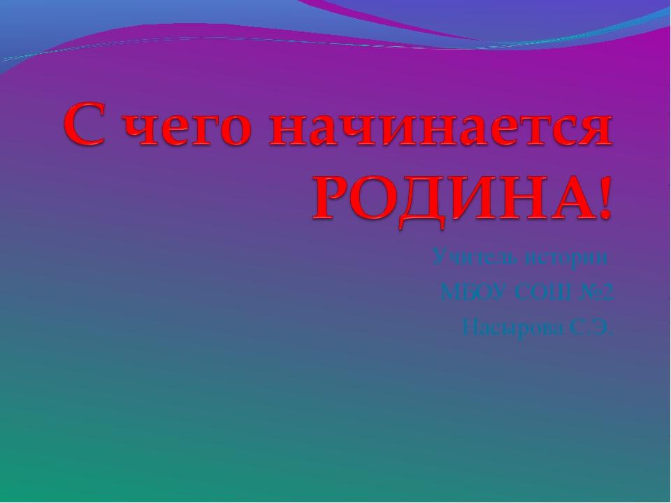 Учитель истории МБОУ СОШ №2 Насырова С.Э.