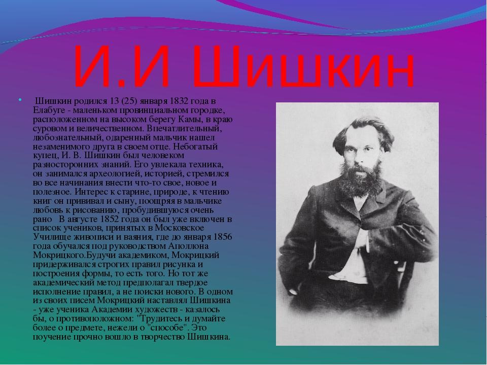 И.И Шишкин Шишкин родился 13 (25) января 1832 года в Елабуге - маленьком пр...