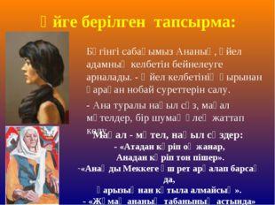 Үйге берілген тапсырма: Бүгінгі сабағымыз Ананың, әйел адамның келбетін бейне