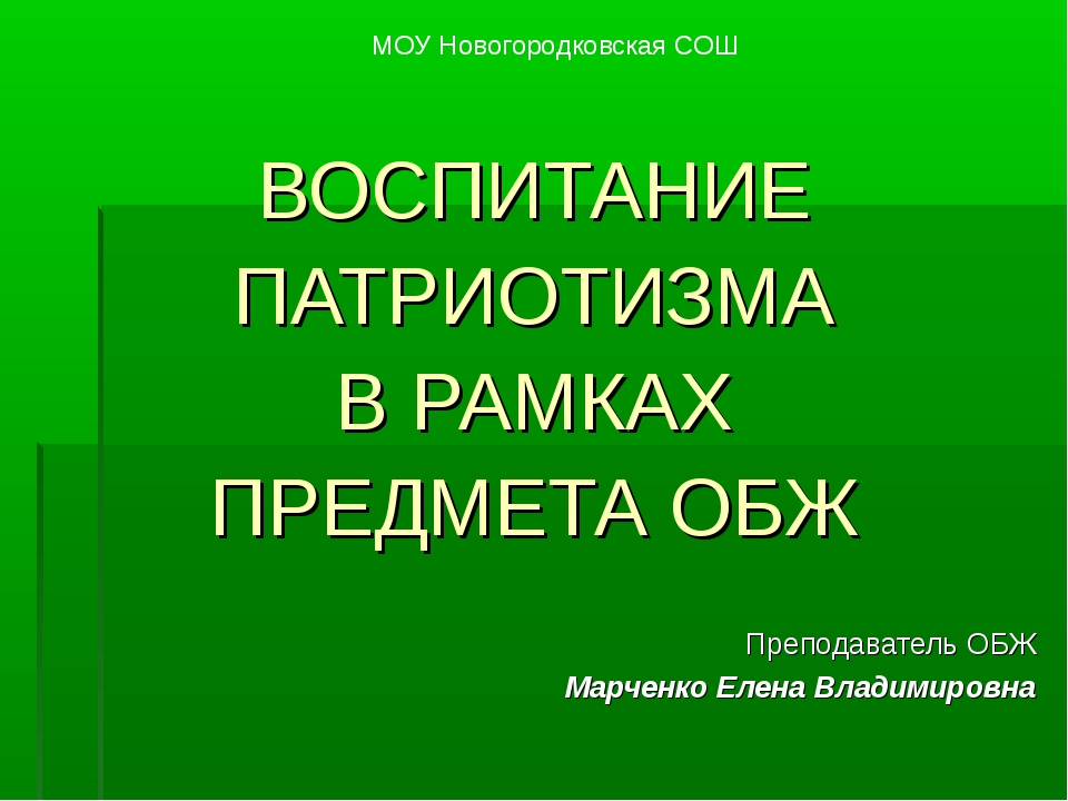 ВОСПИТАНИЕ ПАТРИОТИЗМА В РАМКАХ ПРЕДМЕТА ОБЖ Преподаватель ОБЖ Марченко Елена...
