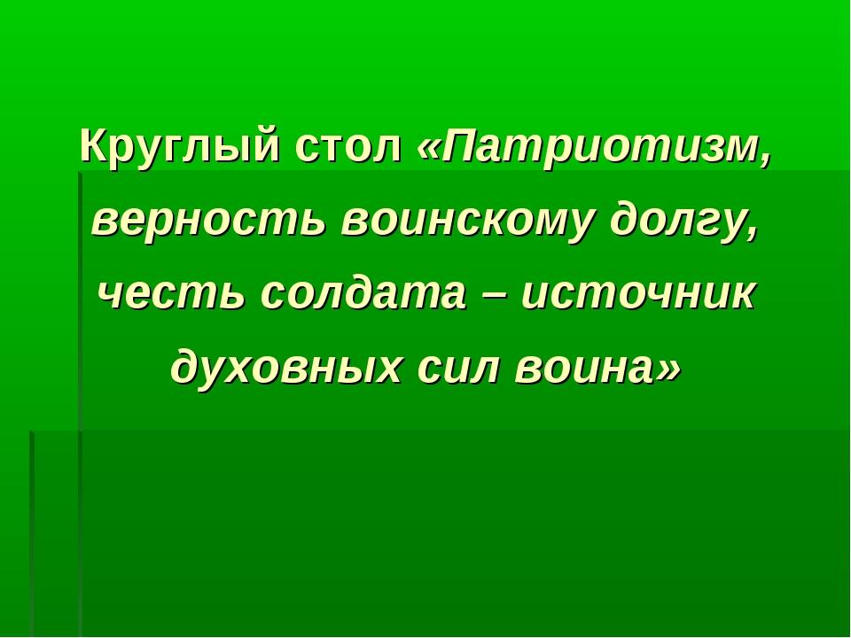 Круглый стол «Патриотизм, верность воинскому долгу, честь солдата – источник...