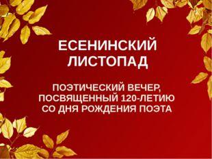 ЕСЕНИНСКИЙ ЛИСТОПАД ПОЭТИЧЕСКИЙ ВЕЧЕР, ПОСВЯЩЕННЫЙ 120-ЛЕТИЮ СО ДНЯ РОЖДЕНИЯ