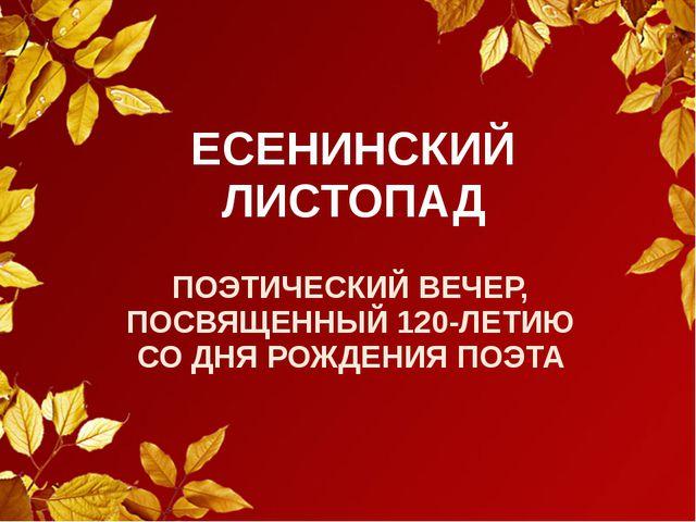 ЕСЕНИНСКИЙ ЛИСТОПАД ПОЭТИЧЕСКИЙ ВЕЧЕР, ПОСВЯЩЕННЫЙ 120-ЛЕТИЮ СО ДНЯ РОЖДЕНИЯ...