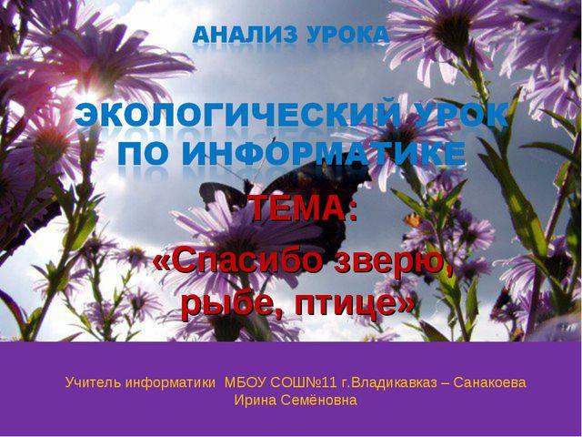 ТЕМА: «Спасибо зверю, рыбе, птице» Учитель информатики МБОУ СОШ№11 г.Владикав...