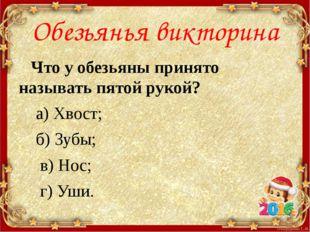 Обезьянья викторина Что у обезьяны принято называть пятой рукой? а) Хвост; б)