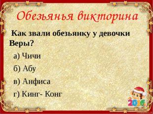 Обезьянья викторина Как звали обезьянку у девочки Веры? а) Чичи б) Абу в) Анф