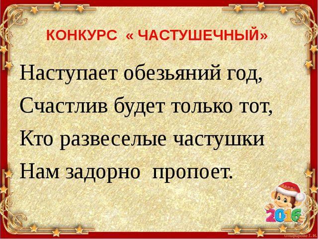 КОНКУРС « ЧАСТУШЕЧНЫЙ» Наступает обезьяний год, Счастлив будет только тот, Кт...