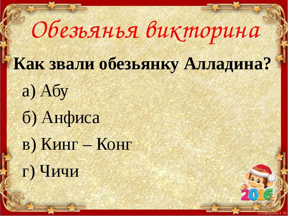 Обезьянья викторина Как звали обезьянку Алладина? а) Абу б) Анфиса в) Кинг –...