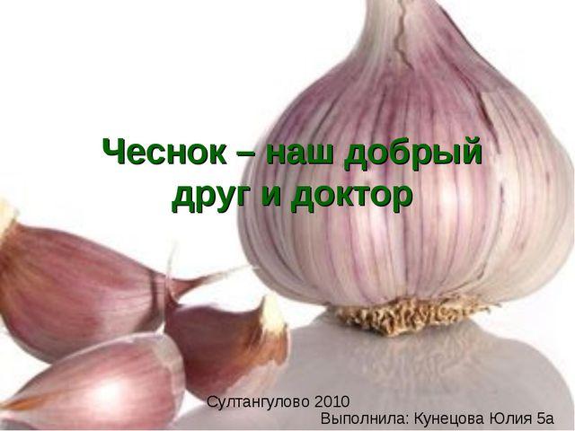 Выполнила: Кунецова Юлия 5а Султангулово 2010 Чеснок – наш добрый друг и доктор