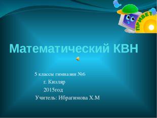 Математический КВН 5 классы гимназии №6 г. Кизляр 2015год Учитель: Ибрагимова