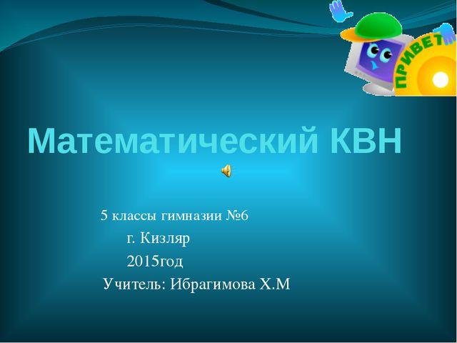 Математический КВН 5 классы гимназии №6 г. Кизляр 2015год Учитель: Ибрагимова...