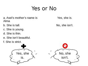 Yes or No Yes, she is. No, she isn't. a.Asel's mother's name is Alma Yes, she