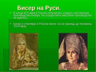 Бисер на Руси. В конце XVII века в России попытались создать собственное про