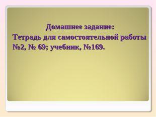Домашнее задание: Тетрадь для самостоятельной работы №2, № 69; учебник, №169.